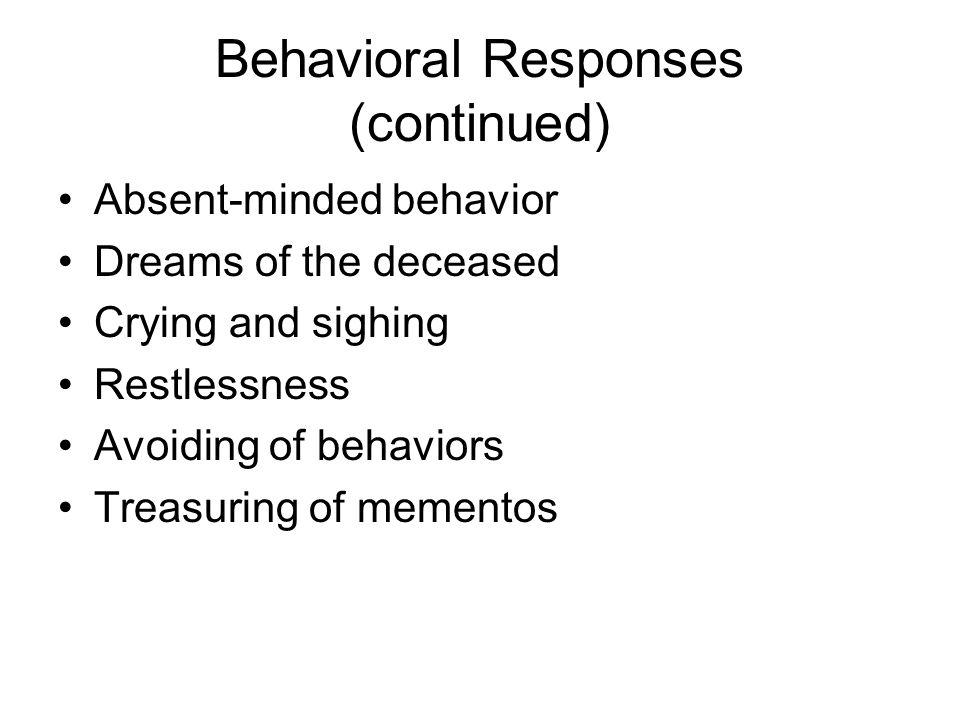 Behavioral Responses (continued) Absent-minded behavior Dreams of the deceased Crying and sighing Restlessness Avoiding of behaviors Treasuring of mementos