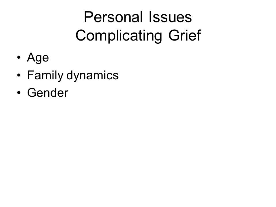 Personal Issues Complicating Grief Age Family dynamics Gender