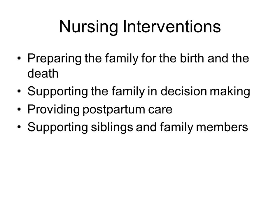 Nursing Interventions Preparing the family for the birth and the death Supporting the family in decision making Providing postpartum care Supporting s