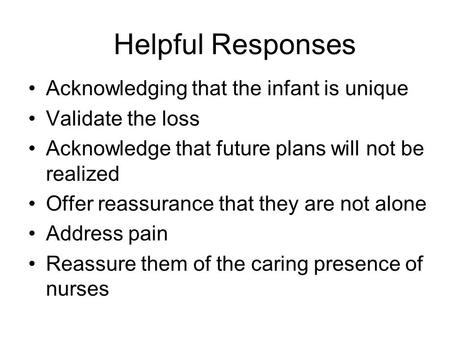 Helpful Responses Acknowledging that the infant is unique Validate the loss Acknowledge that future plans will not be realized Offer reassurance that