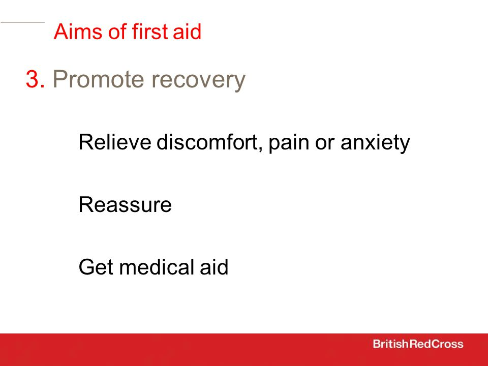 Relieve discomfort, pain or anxiety Reassure Get medical aid 3. Promote recovery Aims of first aid