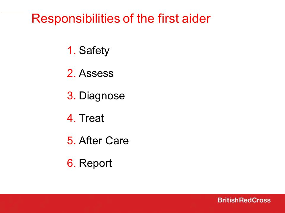 Safety Assess Diagnose Treat After Care Report Responsibilities of the first aider 1.