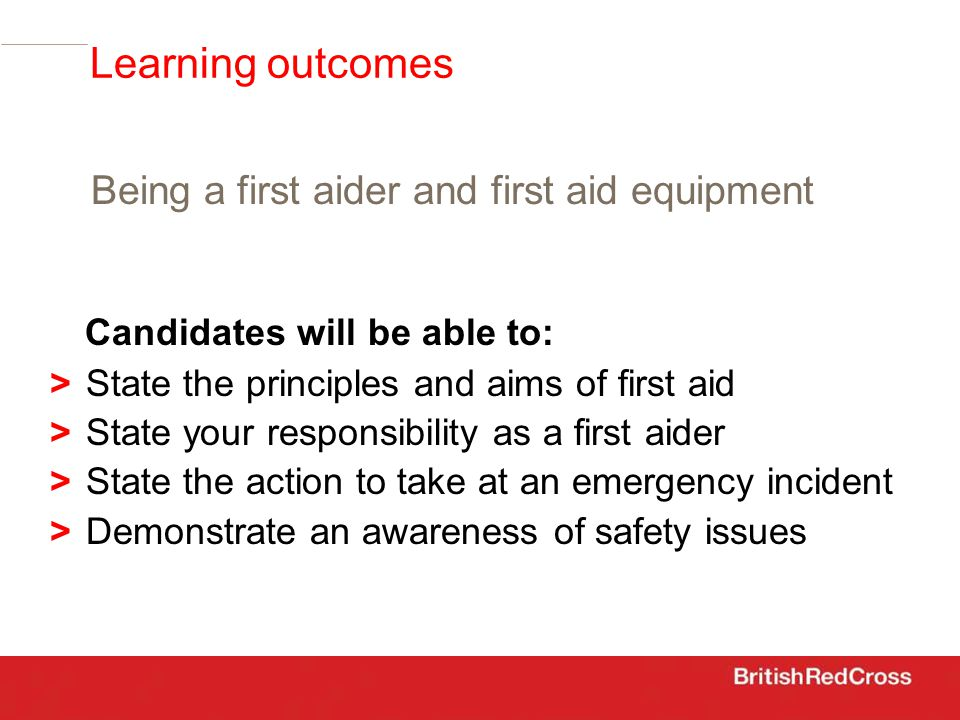 Candidates will be able to: >State the principles and aims of first aid > State your responsibility as a first aider > State the action to take at an emergency incident > Demonstrate an awareness of safety issues Learning outcomes Being a first aider and first aid equipment
