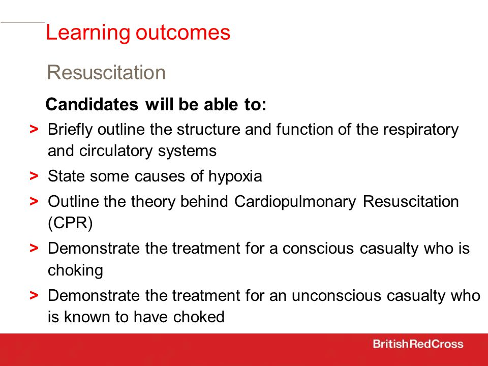 Candidates will be able to: >Briefly outline the structure and function of the respiratory and circulatory systems > State some causes of hypoxia > Outline the theory behind Cardiopulmonary Resuscitation (CPR) > Demonstrate the treatment for a conscious casualty who is choking > Demonstrate the treatment for an unconscious casualty who is known to have choked Resuscitation Learning outcomes