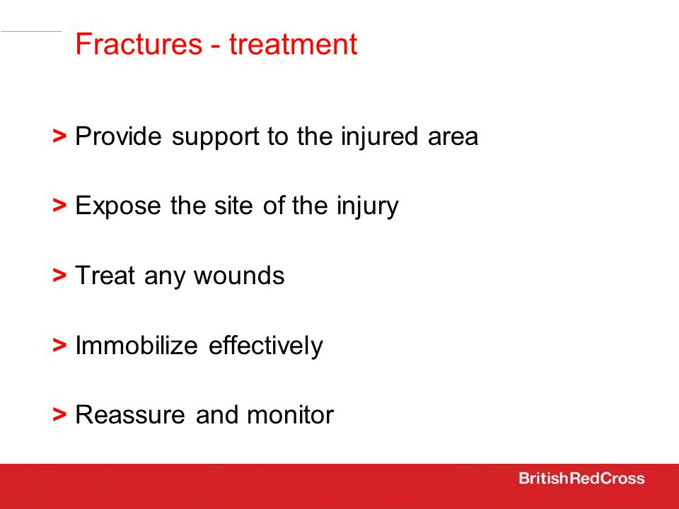 > Provide support to the injured area > Expose the site of the injury > Treat any wounds > Immobilize effectively > Reassure and monitor Fractures - treatment