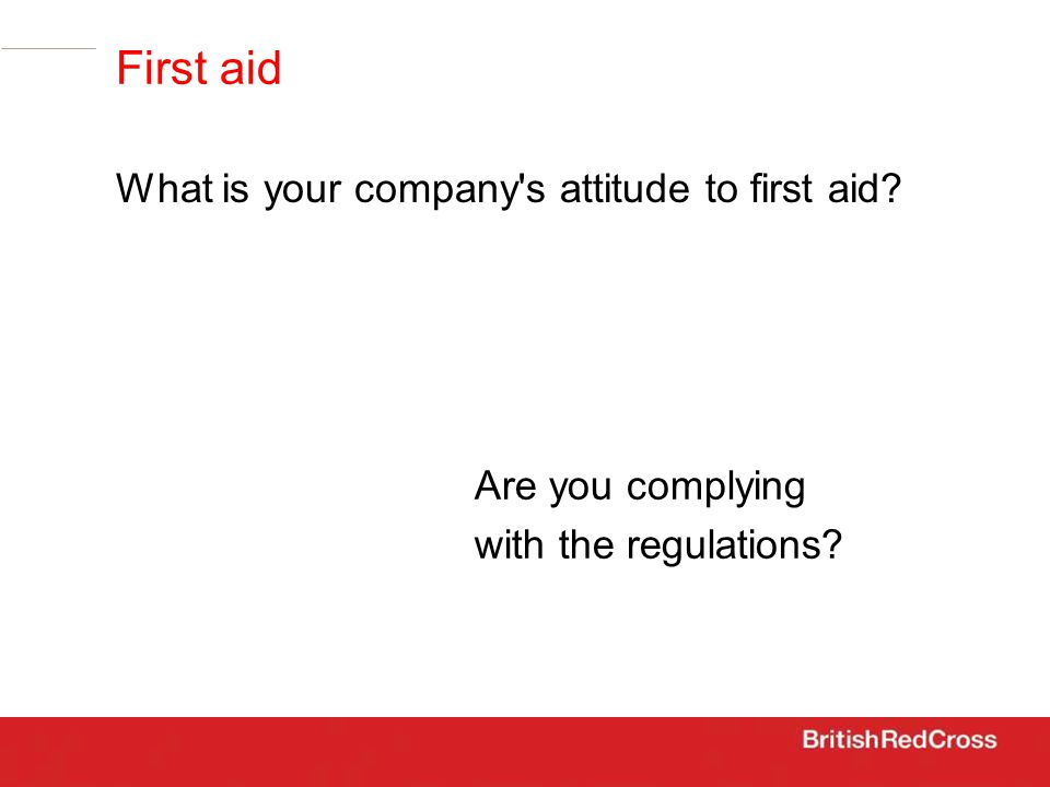Are you complying with the regulations First aid What is your company s attitude to first aid