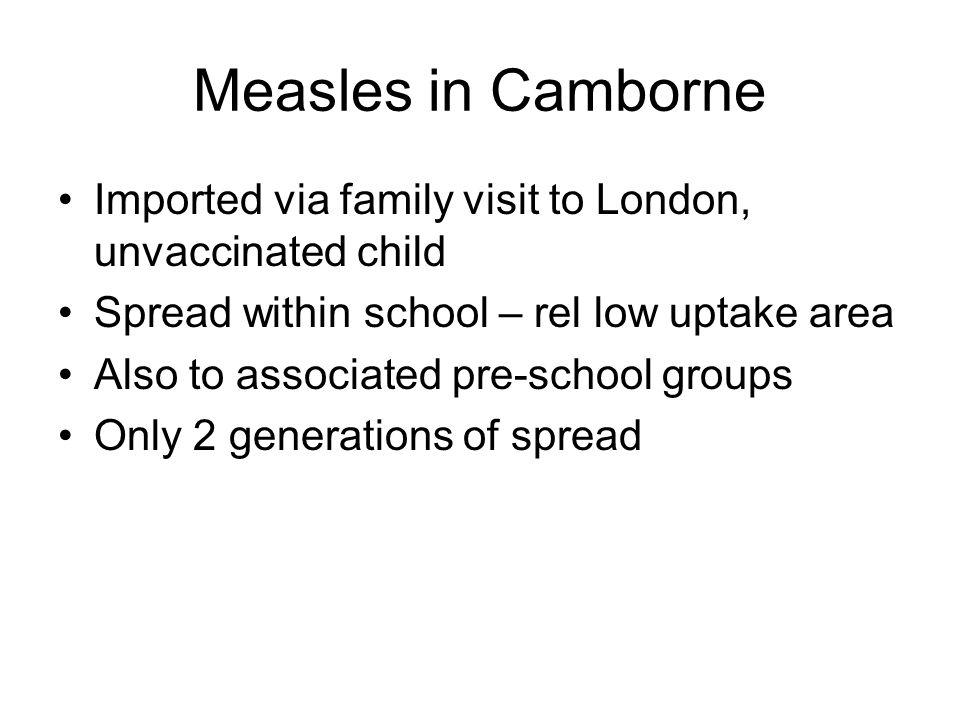Measles in Camborne Imported via family visit to London, unvaccinated child Spread within school – rel low uptake area Also to associated pre-school groups Only 2 generations of spread