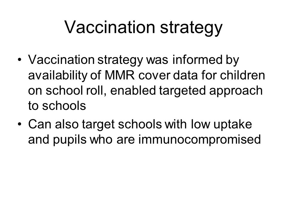 Vaccination strategy Vaccination strategy was informed by availability of MMR cover data for children on school roll, enabled targeted approach to schools Can also target schools with low uptake and pupils who are immunocompromised