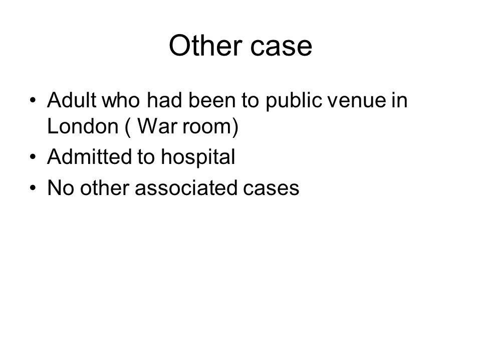 Other case Adult who had been to public venue in London ( War room) Admitted to hospital No other associated cases