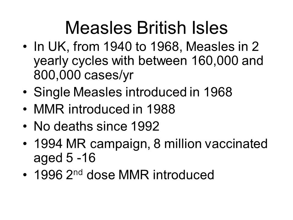 Measles British Isles In UK, from 1940 to 1968, Measles in 2 yearly cycles with between 160,000 and 800,000 cases/yr Single Measles introduced in 1968 MMR introduced in 1988 No deaths since 1992 1994 MR campaign, 8 million vaccinated aged 5 -16 1996 2 nd dose MMR introduced