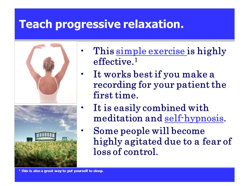 Teach progressive relaxation. This simple exercise is highly effective.