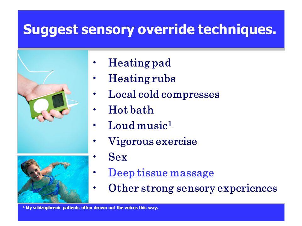 Suggest sensory override techniques. Heating pad Heating rubs Local cold compresses Hot bath Loud music 1 Vigorous exercise Sex Deep tissue massage Ot