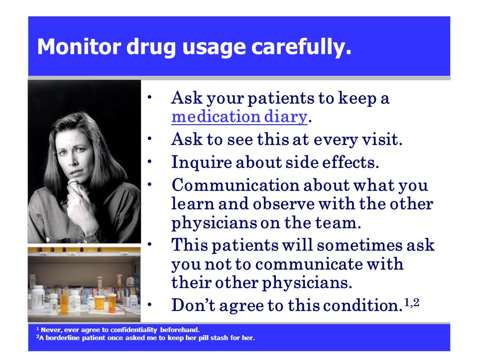 Monitor drug usage carefully. Ask your patients to keep a medication diary.