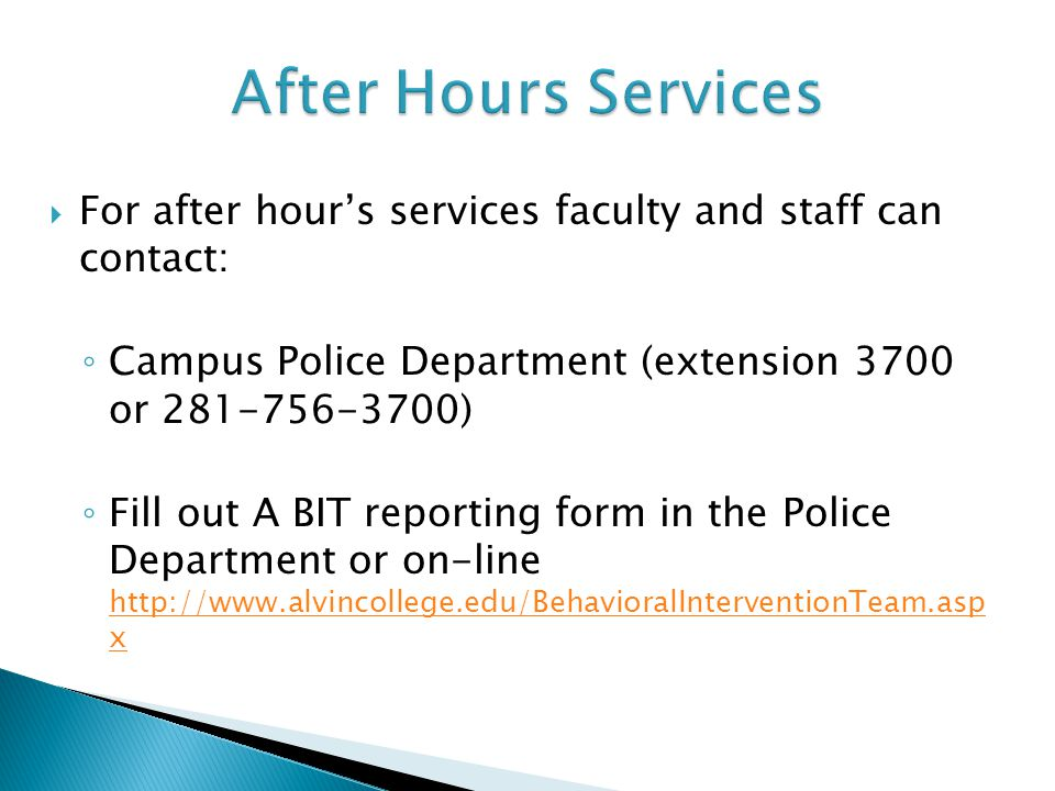  For after hour's services faculty and staff can contact: ◦ Campus Police Department (extension 3700 or 281-756-3700) ◦ Fill out A BIT reporting form in the Police Department or on-line http://www.alvincollege.edu/BehavioralInterventionTeam.asp x http://www.alvincollege.edu/BehavioralInterventionTeam.asp x