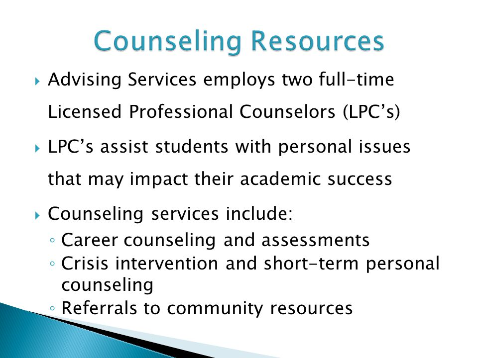  Advising Services employs two full-time Licensed Professional Counselors (LPC's)  LPC's assist students with personal issues that may impact their academic success  Counseling services include: ◦ Career counseling and assessments ◦ Crisis intervention and short-term personal counseling ◦ Referrals to community resources