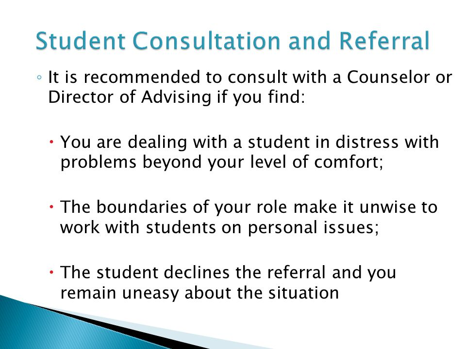 ◦ It is recommended to consult with a Counselor or Director of Advising if you find:  You are dealing with a student in distress with problems beyond your level of comfort;  The boundaries of your role make it unwise to work with students on personal issues;  The student declines the referral and you remain uneasy about the situation