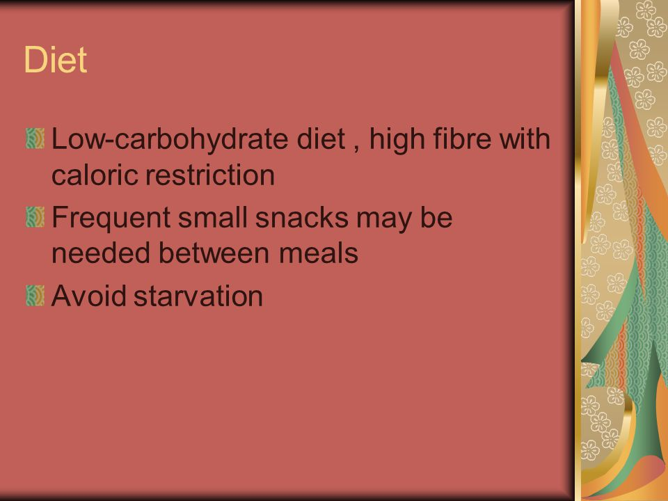Diet Low-carbohydrate diet, high fibre with caloric restriction Frequent small snacks may be needed between meals Avoid starvation
