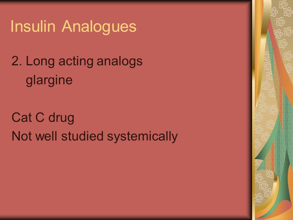 Insulin Analogues 2. Long acting analogs glargine Cat C drug Not well studied systemically