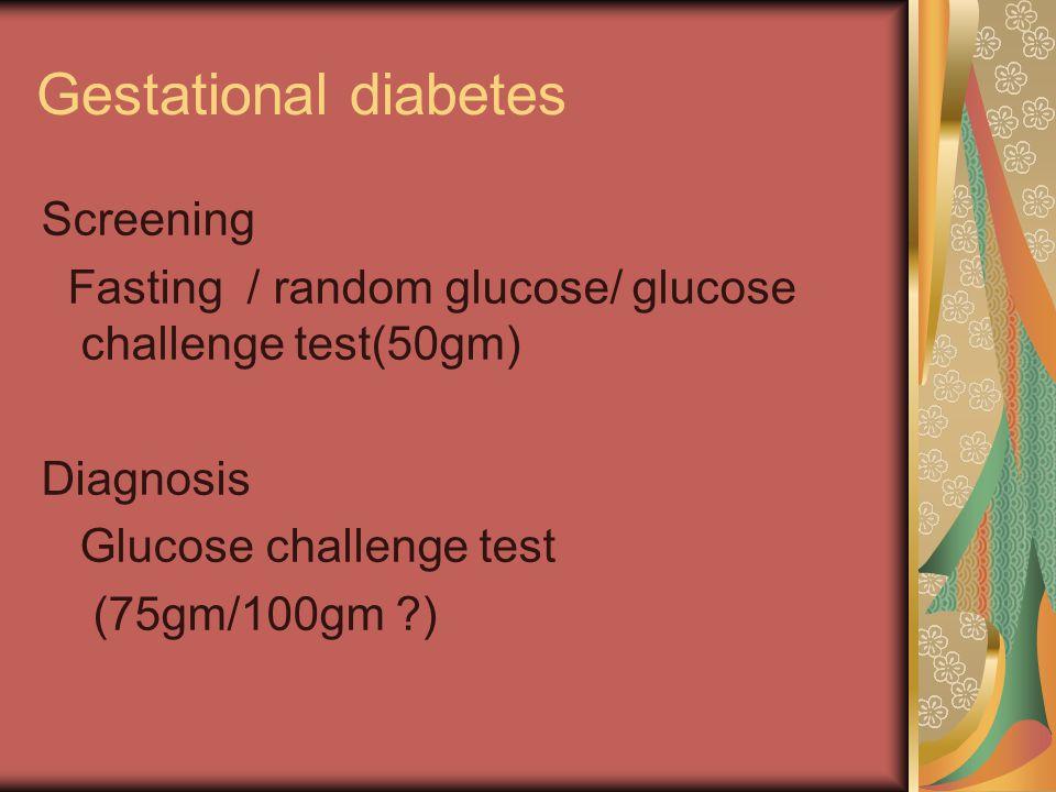 Gestational diabetes Screening Fasting / random glucose/ glucose challenge test(50gm) Diagnosis Glucose challenge test (75gm/100gm ?)
