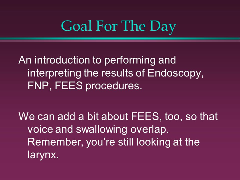 Goal For The Day An introduction to performing and interpreting the results of Endoscopy, FNP, FEES procedures.