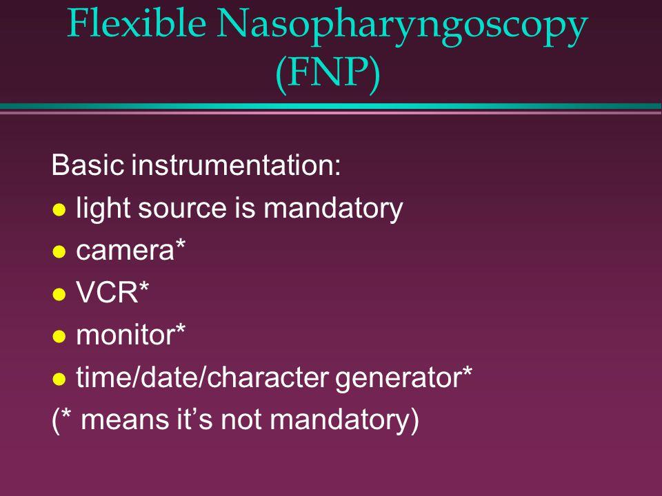 Flexible Nasopharyngoscopy (FNP) Basic instrumentation: l light source is mandatory l camera* l VCR* l monitor* l time/date/character generator* (* means it's not mandatory)