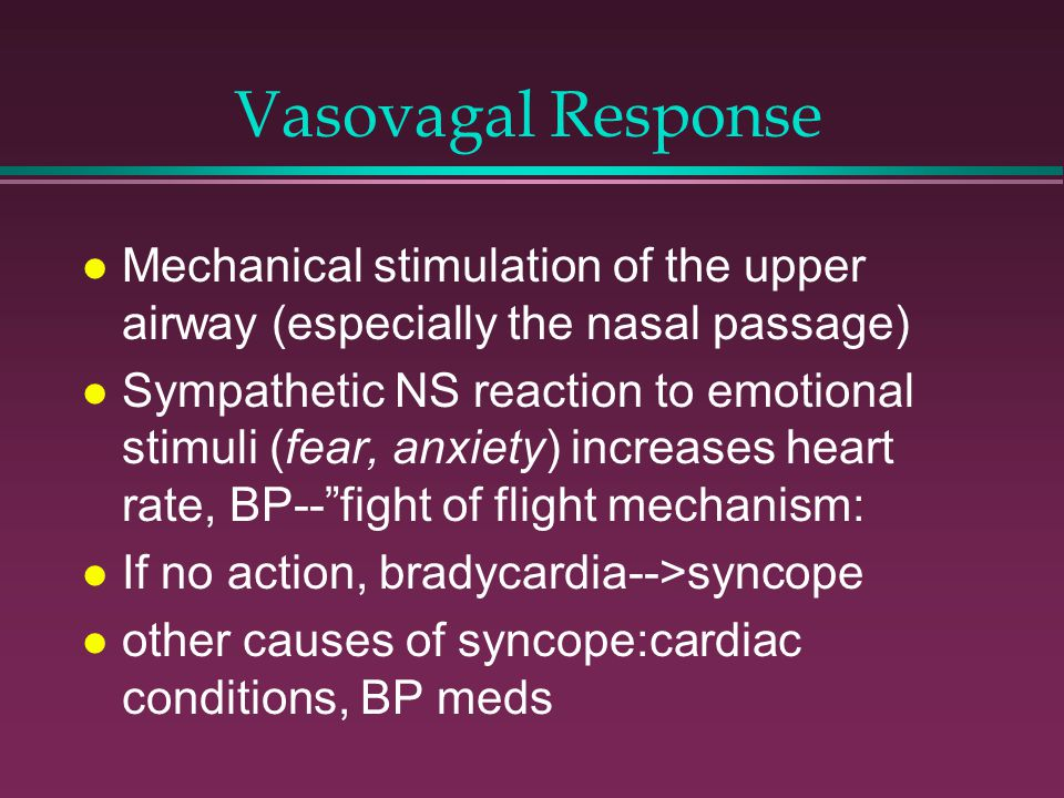 Vasovagal Response l Mechanical stimulation of the upper airway (especially the nasal passage) l Sympathetic NS reaction to emotional stimuli (fear, anxiety) increases heart rate, BP-- fight of flight mechanism: l If no action, bradycardia-->syncope l other causes of syncope:cardiac conditions, BP meds