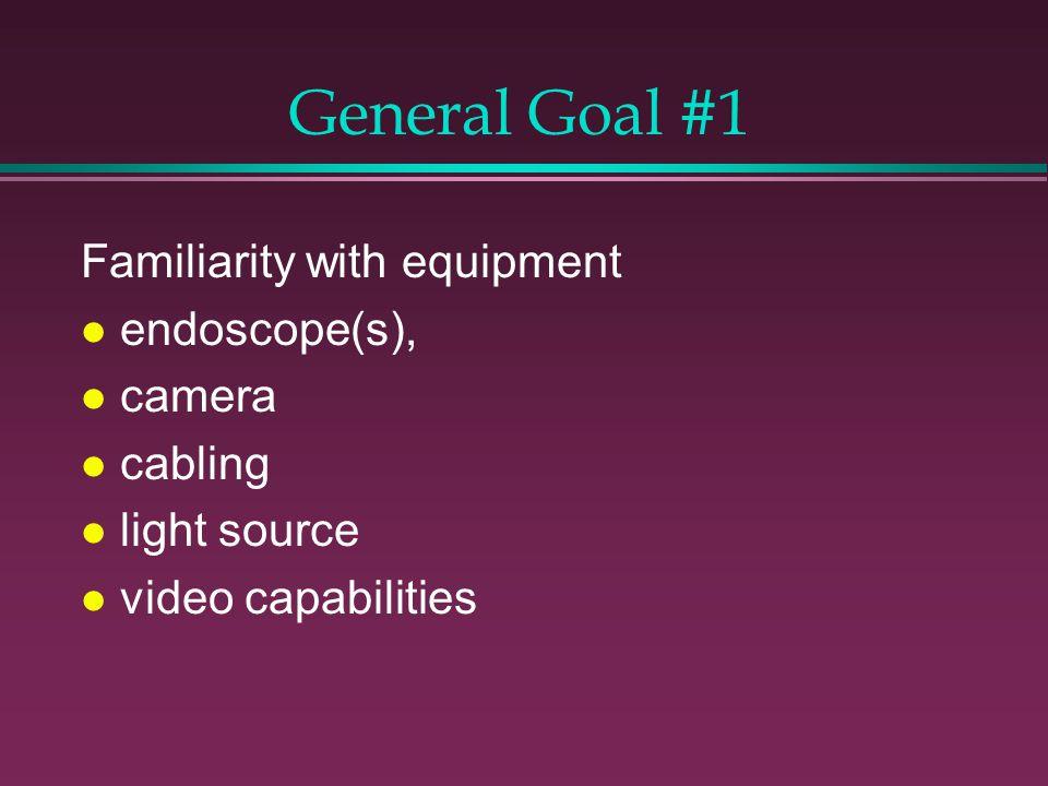 General Goal #1 Familiarity with equipment l endoscope(s), l camera l cabling l light source l video capabilities