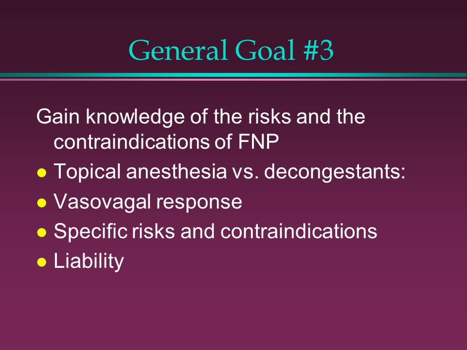 General Goal #3 Gain knowledge of the risks and the contraindications of FNP l Topical anesthesia vs.
