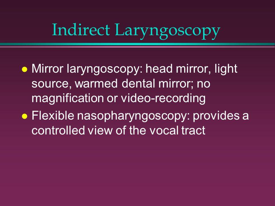 Indirect Laryngoscopy l Mirror laryngoscopy: head mirror, light source, warmed dental mirror; no magnification or video-recording l Flexible nasopharyngoscopy: provides a controlled view of the vocal tract