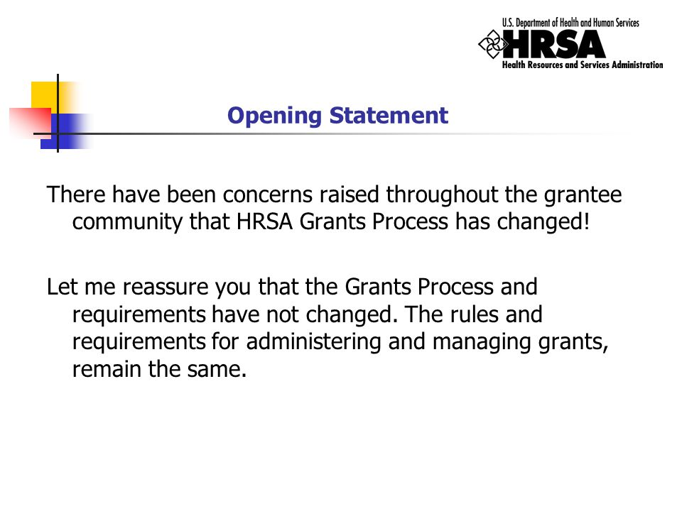 Opening Statement What has changed is the refinement and efforts to create a more consistent internal & external application of the rules and requirements of the Grants Administration and Process.