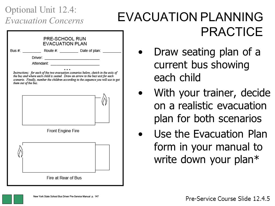 EVACUATION PLANNING PRACTICE Draw seating plan of a current bus showing each child With your trainer, decide on a realistic evacuation plan for both scenarios Use the Evacuation Plan form in your manual to write down your plan* Pre-Service Course Slide 12.4.5 Optional Unit 12.4: Evacuation Concerns