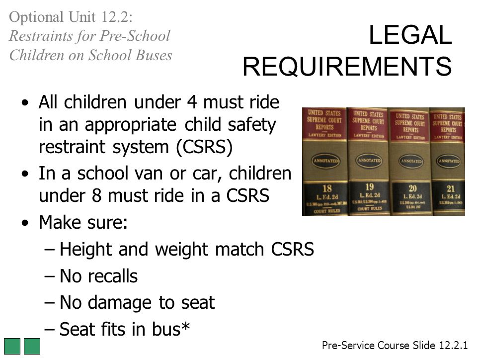 All children under 4 must ride in an appropriate child safety restraint system (CSRS) In a school van or car, children under 8 must ride in a CSRS Mak