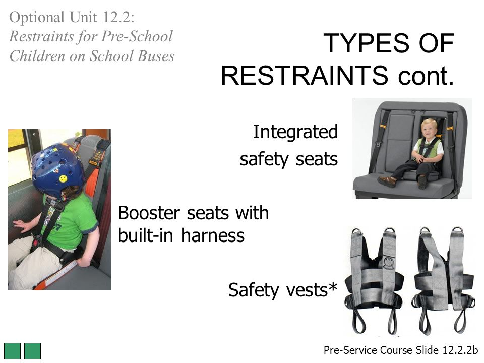 Integrated safety seats Booster seats with built-in harness Safety vests* Pre-Service Course Slide 12.2.2b Optional Unit 12.2: Restraints for Pre-School Children on School Buses TYPES OF RESTRAINTS cont.