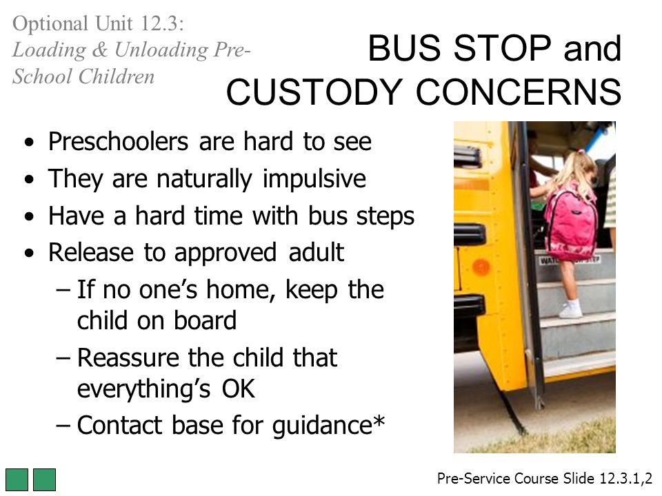 Preschoolers are hard to see They are naturally impulsive Have a hard time with bus steps Release to approved adult –If no one's home, keep the child on board –Reassure the child that everything's OK –Contact base for guidance* Pre-Service Course Slide 12.3.1,2 Optional Unit 12.3: Loading & Unloading Pre- School Children BUS STOP and CUSTODY CONCERNS
