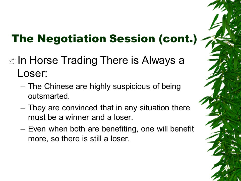 The Negotiation Session (cont.)  In Horse Trading There is Always a Loser: –The Chinese are highly suspicious of being outsmarted.