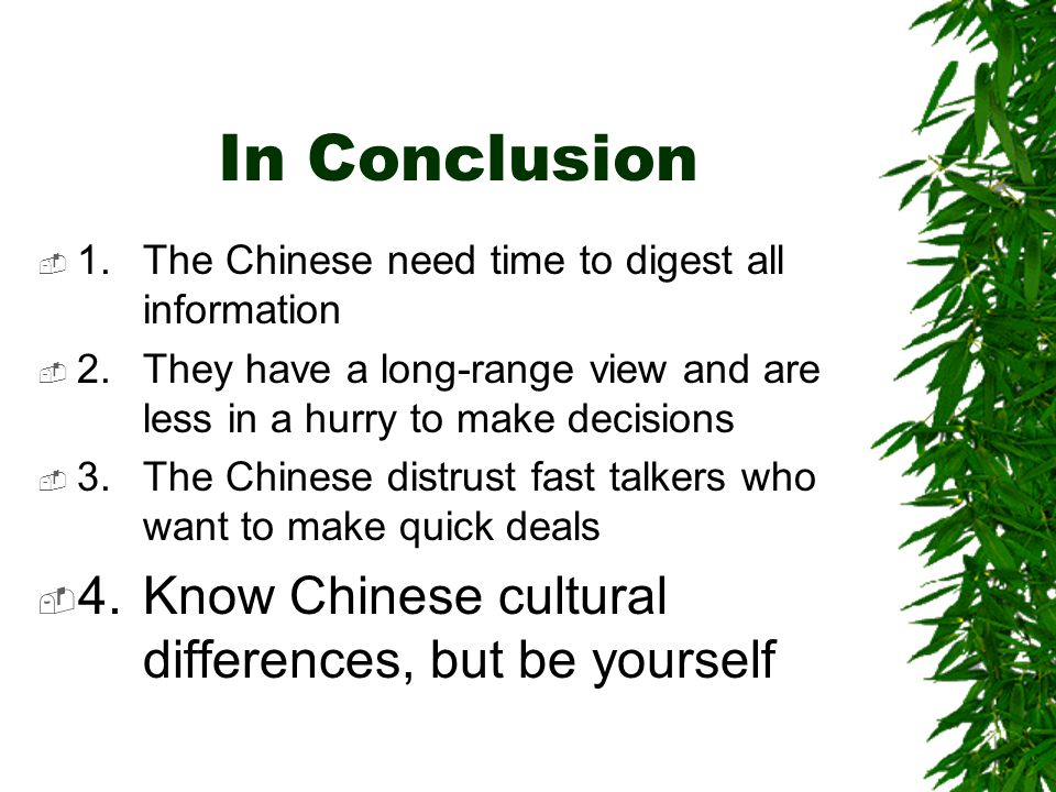 In Conclusion  1.The Chinese need time to digest all information  2.They have a long-range view and are less in a hurry to make decisions  3.The Chinese distrust fast talkers who want to make quick deals  4.Know Chinese cultural differences, but be yourself