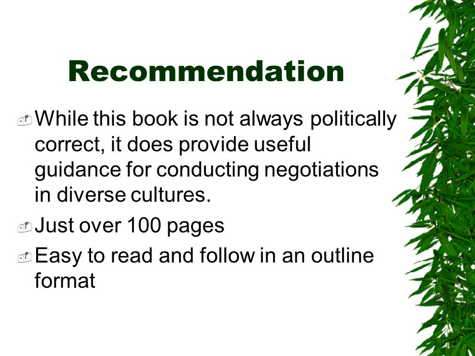 Recommendation  While this book is not always politically correct, it does provide useful guidance for conducting negotiations in diverse cultures.