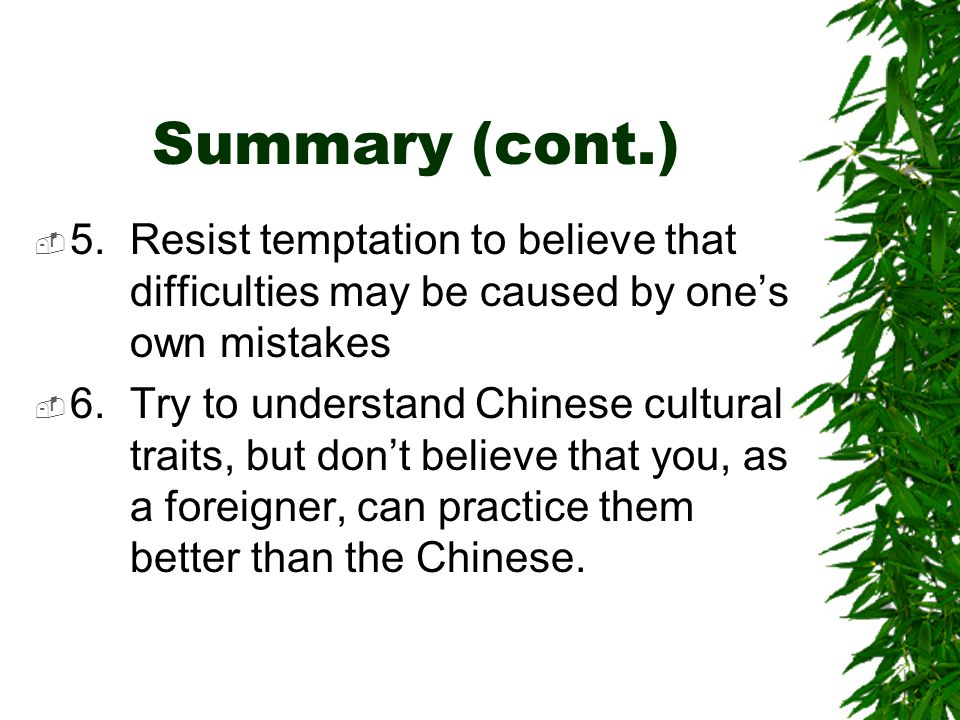 Summary (cont.)  5.Resist temptation to believe that difficulties may be caused by one's own mistakes  6.Try to understand Chinese cultural traits, but don't believe that you, as a foreigner, can practice them better than the Chinese.