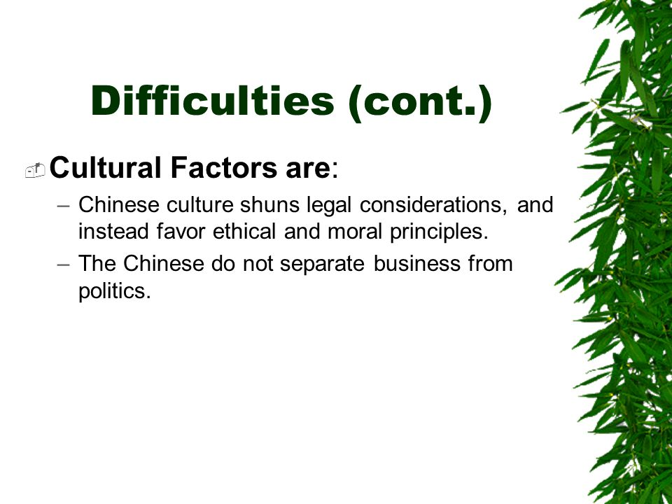 Difficulties (cont.)  Cultural Factors are: –Chinese culture shuns legal considerations, and instead favor ethical and moral principles.