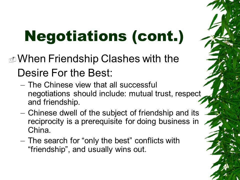 Negotiations (cont.)  When Friendship Clashes with the Desire For the Best: –The Chinese view that all successful negotiations should include: mutual trust, respect and friendship.