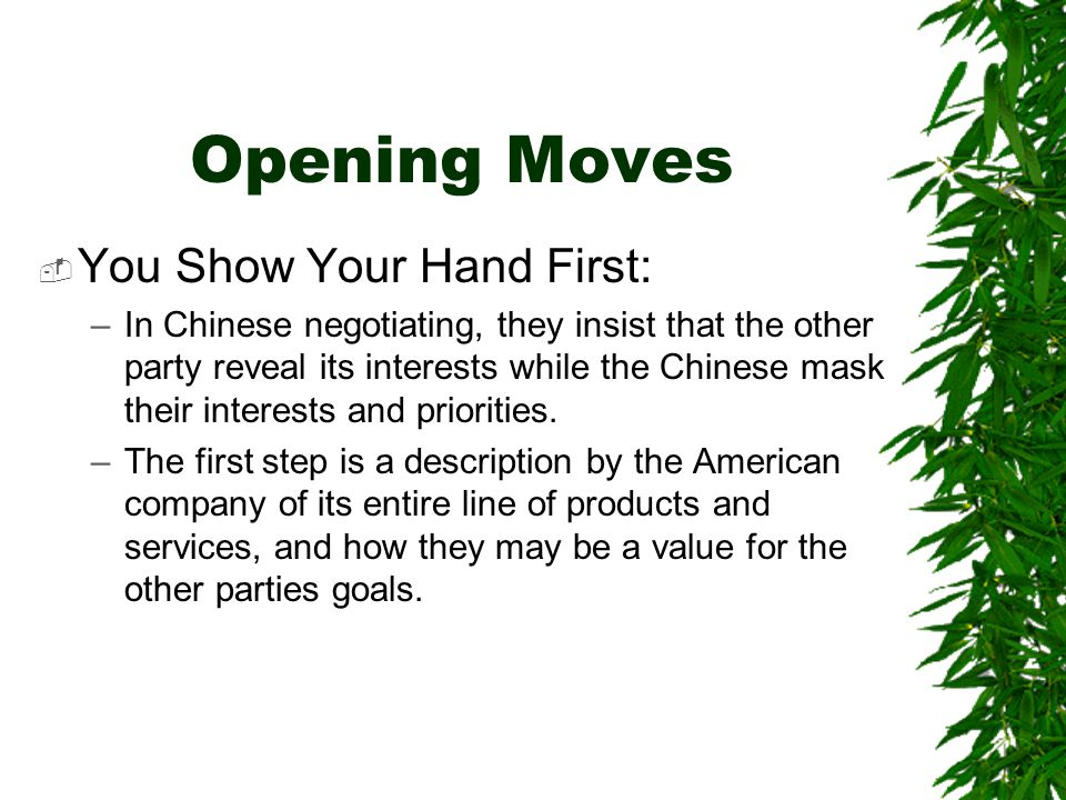 Opening Moves  You Show Your Hand First: –In Chinese negotiating, they insist that the other party reveal its interests while the Chinese mask their interests and priorities.