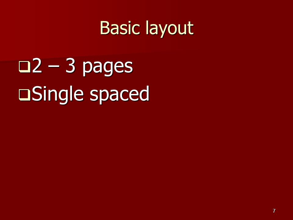 7 Basic layout  2 – 3 pages  Single spaced