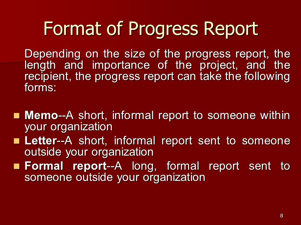 8 Format of Progress Report Depending on the size of the progress report, the length and importance of the project, and the recipient, the progress report can take the following forms: Memo--A short, informal report to someone within your organization Memo--A short, informal report to someone within your organization Letter--A short, informal report sent to someone outside your organization Letter--A short, informal report sent to someone outside your organization Formal report--A long, formal report sent to someone outside your organization Formal report--A long, formal report sent to someone outside your organization