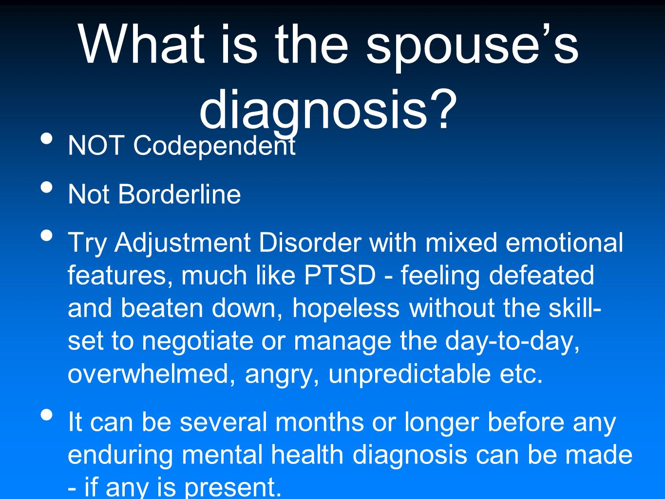 What is the spouse's diagnosis? NOT Codependent Not Borderline Try Adjustment Disorder with mixed emotional features, much like PTSD - feeling defeate