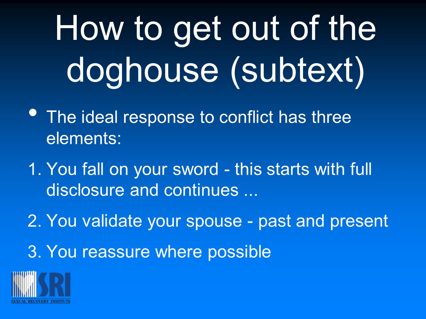 How to get out of the doghouse (subtext) The ideal response to conflict has three elements: 1. You fall on your sword - this starts with full disclosu