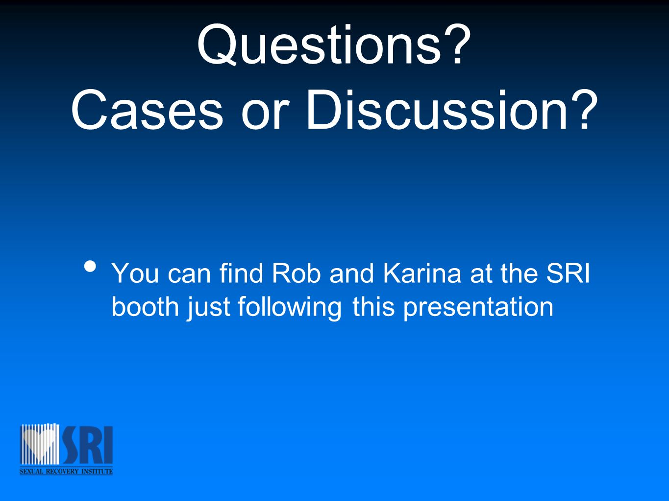 Questions? Cases or Discussion? You can find Rob and Karina at the SRI booth just following this presentation