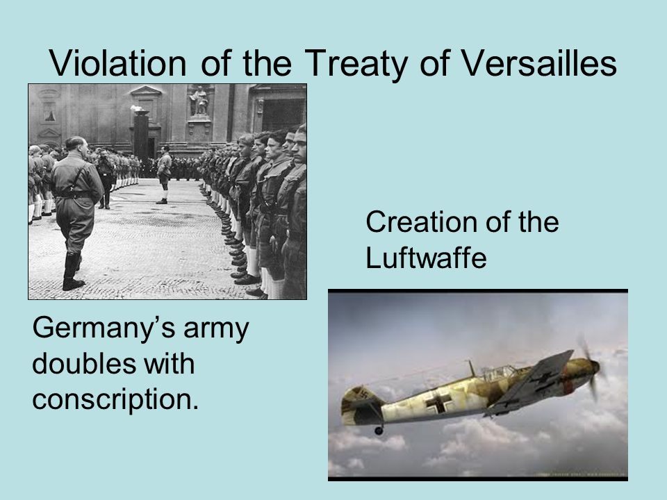 Violation of the Treaty of Versailles June 1935 Anglo-German Naval Accord England acknowledges the end of the Treaty and allows Germany to have a naval force 1/3 the size of their own to avoid an arms race similar to prior WWI.