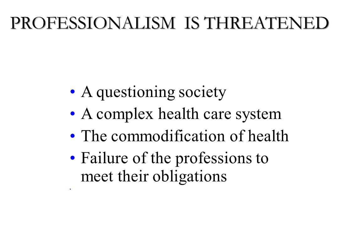 A questioning society A complex health care system The commodification of health Failure of the professions to meet their obligations PROFESSIONALISM