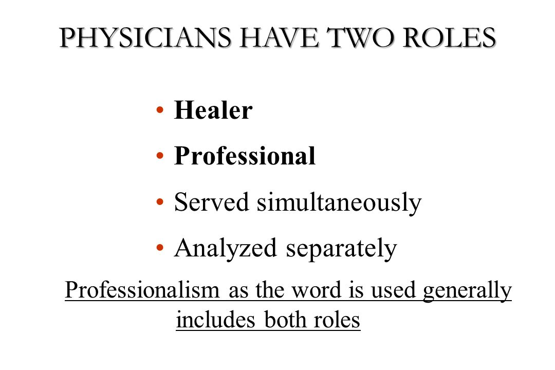 Healer Professional Served simultaneously Analyzed separately Professionalism as the word is used generally includes both roles PHYSICIANS HAVE TWO RO