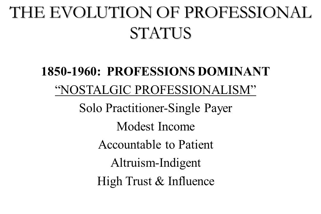 """1850-1960: PROFESSIONS DOMINANT """"NOSTALGIC PROFESSIONALISM"""" Solo Practitioner-Single Payer Modest Income Accountable to Patient Altruism-Indigent High"""